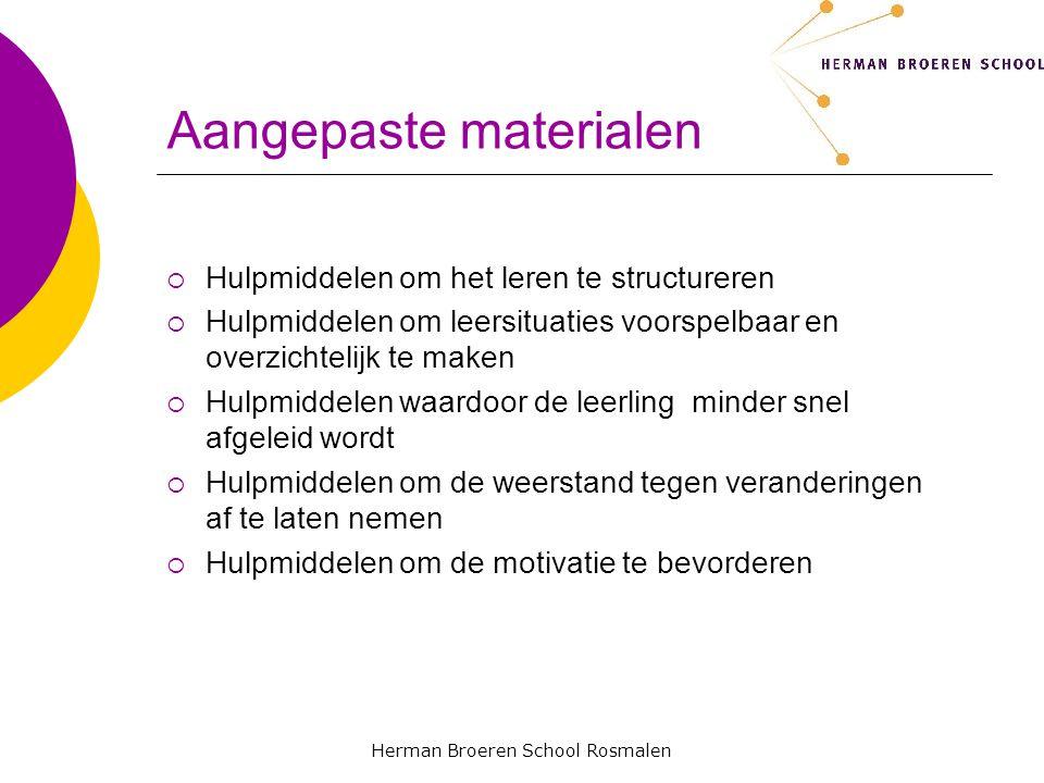 Herman Broeren School Rosmalen Aangepaste materialen  Hulpmiddelen om het leren te structureren  Hulpmiddelen om leersituaties voorspelbaar en overzichtelijk te maken  Hulpmiddelen waardoor de leerling minder snel afgeleid wordt  Hulpmiddelen om de weerstand tegen veranderingen af te laten nemen  Hulpmiddelen om de motivatie te bevorderen