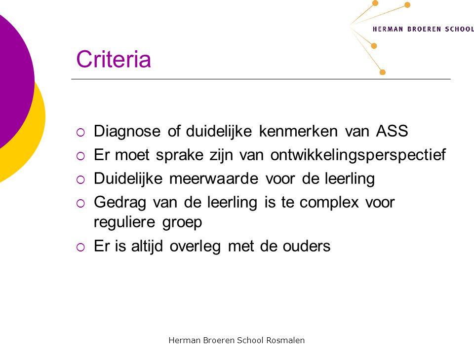 Herman Broeren School Rosmalen Criteria DDiagnose of duidelijke kenmerken van ASS EEr moet sprake zijn van ontwikkelingsperspectief DDuidelijke meerwaarde voor de leerling GGedrag van de leerling is te complex voor reguliere groep EEr is altijd overleg met de ouders