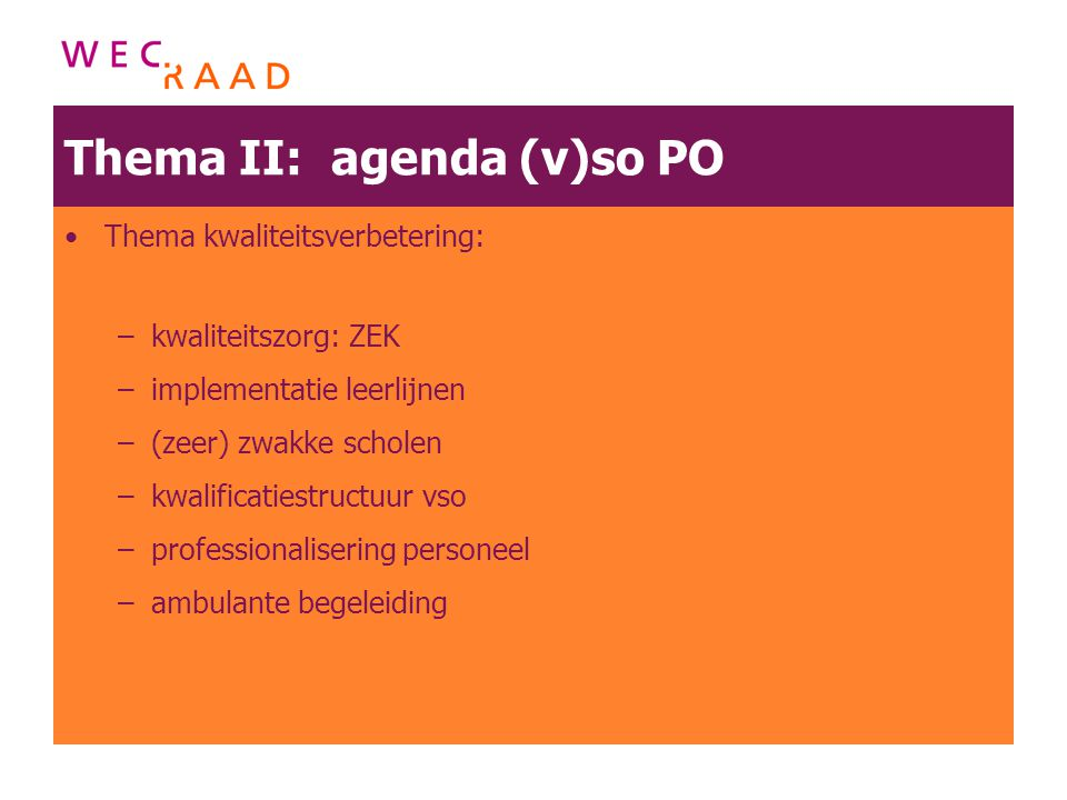 Thema II: agenda (v)so PO Thema kwaliteitsverbetering: –kwaliteitszorg: ZEK –implementatie leerlijnen –(zeer) zwakke scholen –kwalificatiestructuur vs