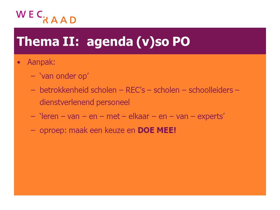 Thema II: agenda (v)so PO Aanpak: –'van onder op' –betrokkenheid scholen – REC's – scholen – schoolleiders – dienstverlenend personeel –'leren – van –