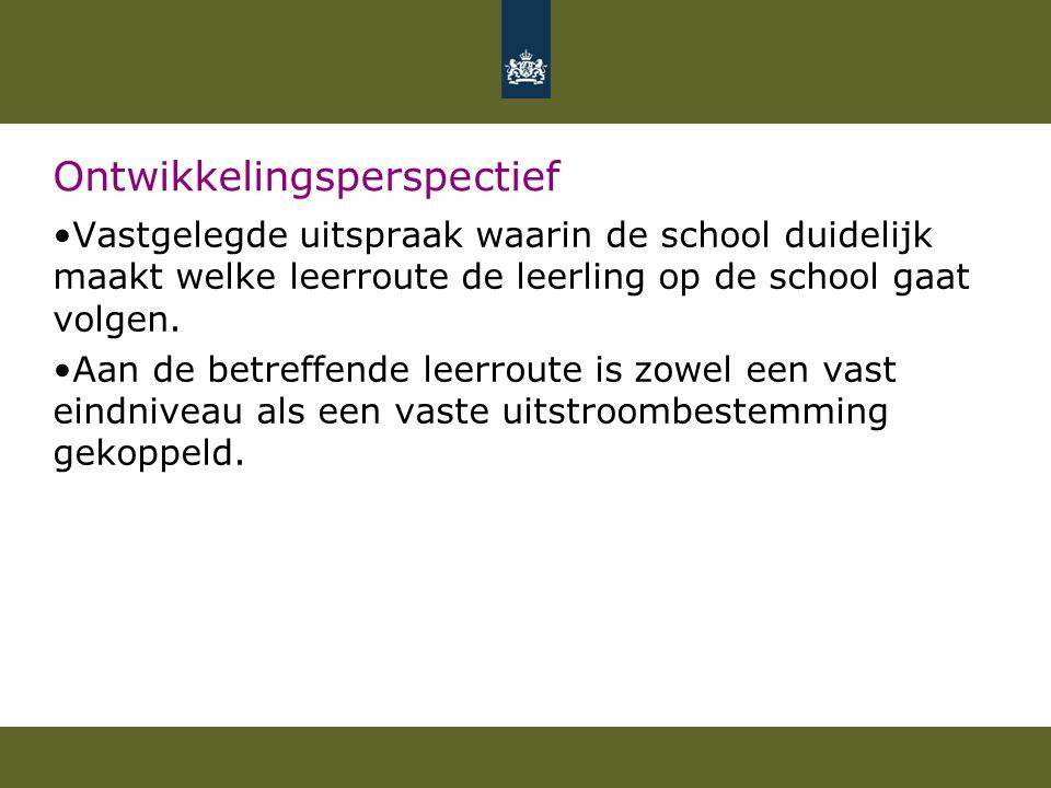 Ontwikkelingsperspectief Vastgelegde uitspraak waarin de school duidelijk maakt welke leerroute de leerling op de school gaat volgen. Aan de betreffen