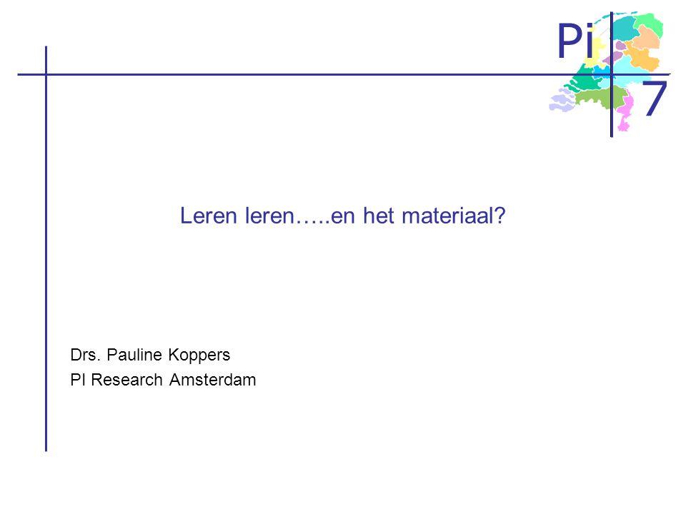 Pi 7 Leren leren…..en het materiaal? Drs. Pauline Koppers PI Research Amsterdam