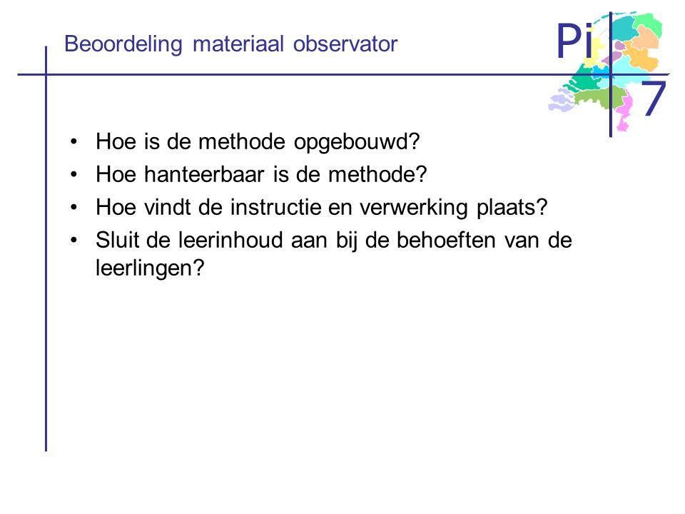 Pi 7 Beoordeling materiaal observator Hoe is de methode opgebouwd? Hoe hanteerbaar is de methode? Hoe vindt de instructie en verwerking plaats? Sluit