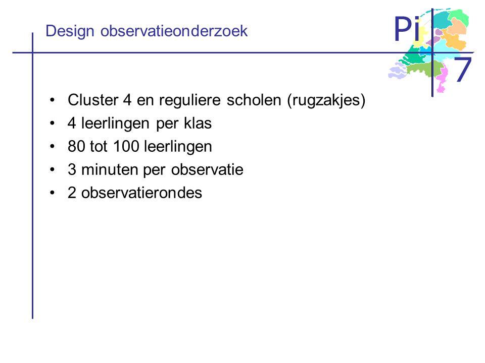 Pi 7 Design observatieonderzoek Cluster 4 en reguliere scholen (rugzakjes) 4 leerlingen per klas 80 tot 100 leerlingen 3 minuten per observatie 2 obse