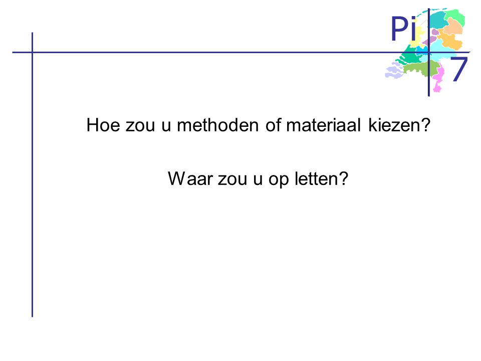 Pi 7 Hoe zou u methoden of materiaal kiezen? Waar zou u op letten?