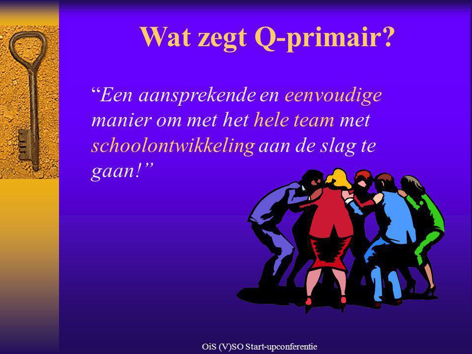 """OiS (V)SO Start-upconferentie Wat zegt Q-primair? """"Een aansprekende en eenvoudige manier om met het hele team met schoolontwikkeling aan de slag te ga"""