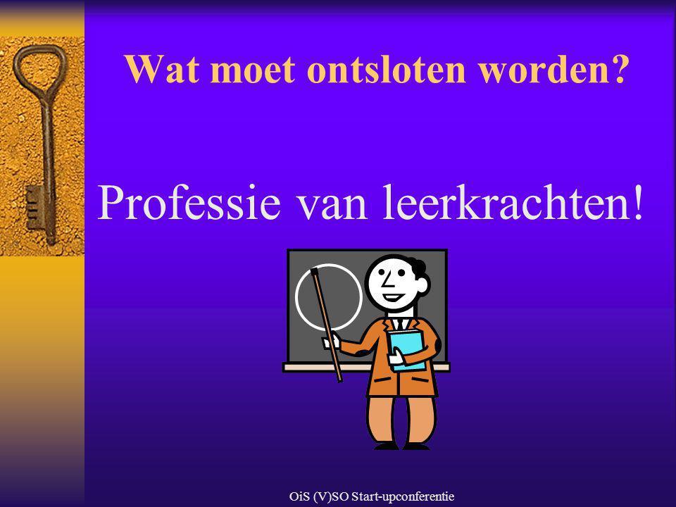 OiS (V)SO Start-upconferentie Wat moet ontsloten worden? Professie van leerkrachten!
