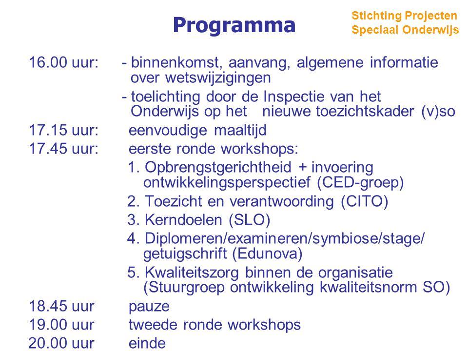 Programma 16.00 uur: - binnenkomst, aanvang, algemene informatie over wetswijzigingen - toelichting door de Inspectie van het Onderwijs op het nieuwe toezichtskader (v)so 17.15 uur: eenvoudige maaltijd 17.45 uur: eerste ronde workshops: 1.