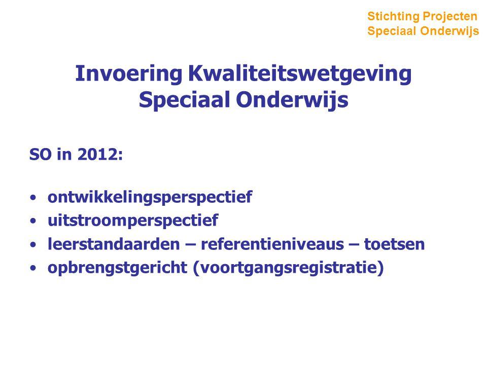 Invoering Kwaliteitswetgeving Speciaal Onderwijs SO in 2012: ontwikkelingsperspectief uitstroomperspectief leerstandaarden – referentieniveaus – toetsen opbrengstgericht (voortgangsregistratie) Stichting Projecten Speciaal Onderwijs