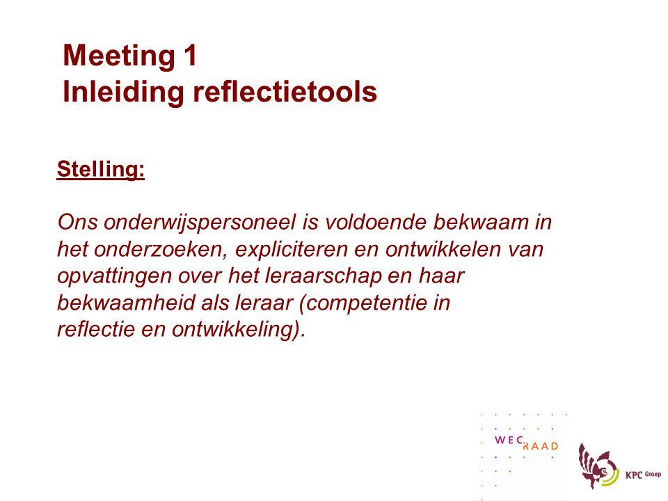 Meeting 1 Inleiding reflectietools Stelling: Ons onderwijspersoneel is voldoende bekwaam in het onderzoeken, expliciteren en ontwikkelen van opvattingen over het leraarschap en haar bekwaamheid als leraar (competentie in reflectie en ontwikkeling).