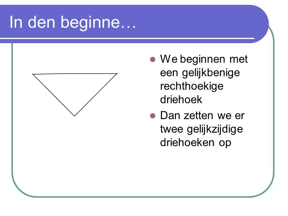 In den beginne… We beginnen met een gelijkbenige rechthoekige driehoek Dan zetten we er twee gelijkzijdige driehoeken op