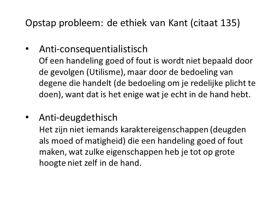 Opstap probleem: de ethiek van Kant (citaat 135) Anti-consequentialistisch Of een handeling goed of fout is wordt niet bepaald door de gevolgen (Utilisme), maar door de bedoeling van degene die handelt (de bedoeling om je redelijke plicht te doen), want dat is het enige wat je echt in de hand hebt.