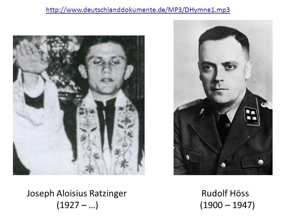 Joseph Aloisius Ratzinger Rudolf Höss (1927 – …) (1900 – 1947) http://www.deutschlanddokumente.de/MP3/DHymne1.mp3