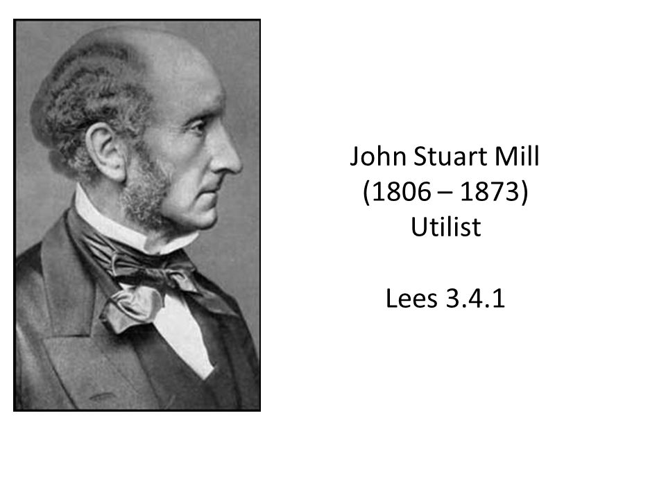 John Stuart Mill (1806 – 1873) Utilist Lees 3.4.1
