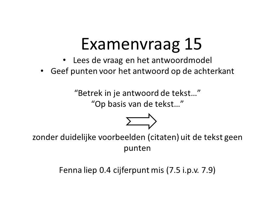 Examenvraag 15 Lees de vraag en het antwoordmodel Geef punten voor het antwoord op de achterkant Betrek in je antwoord de tekst… Op basis van de tekst… zonder duidelijke voorbeelden (citaten) uit de tekst geen punten Fenna liep 0.4 cijferpunt mis (7.5 i.p.v.
