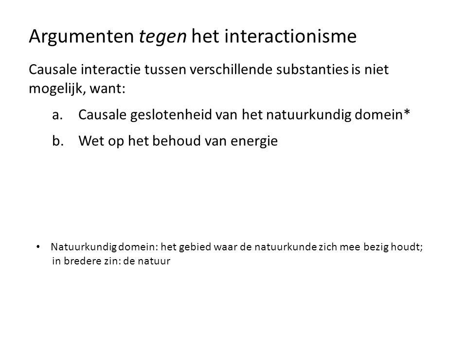 Argumenten tegen het interactionisme Causale interactie tussen verschillende substanties is niet mogelijk, want: a.Causale geslotenheid van het natuur