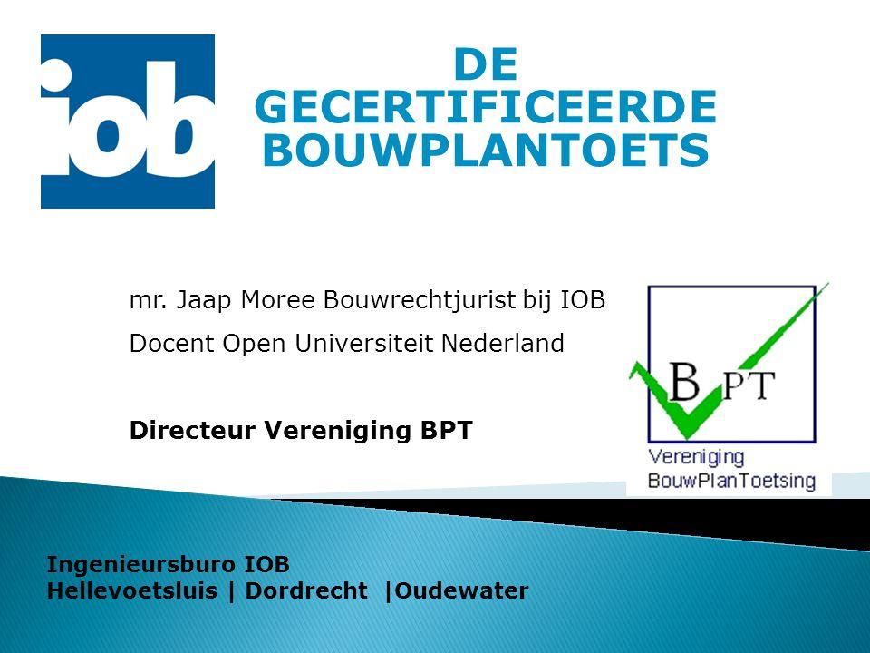 DE GECERTIFICEERDE BOUWPLANTOETS mr. Jaap Moree Bouwrechtjurist bij IOB Docent Open Universiteit Nederland Directeur Vereniging BPT Ingenieursburo IOB