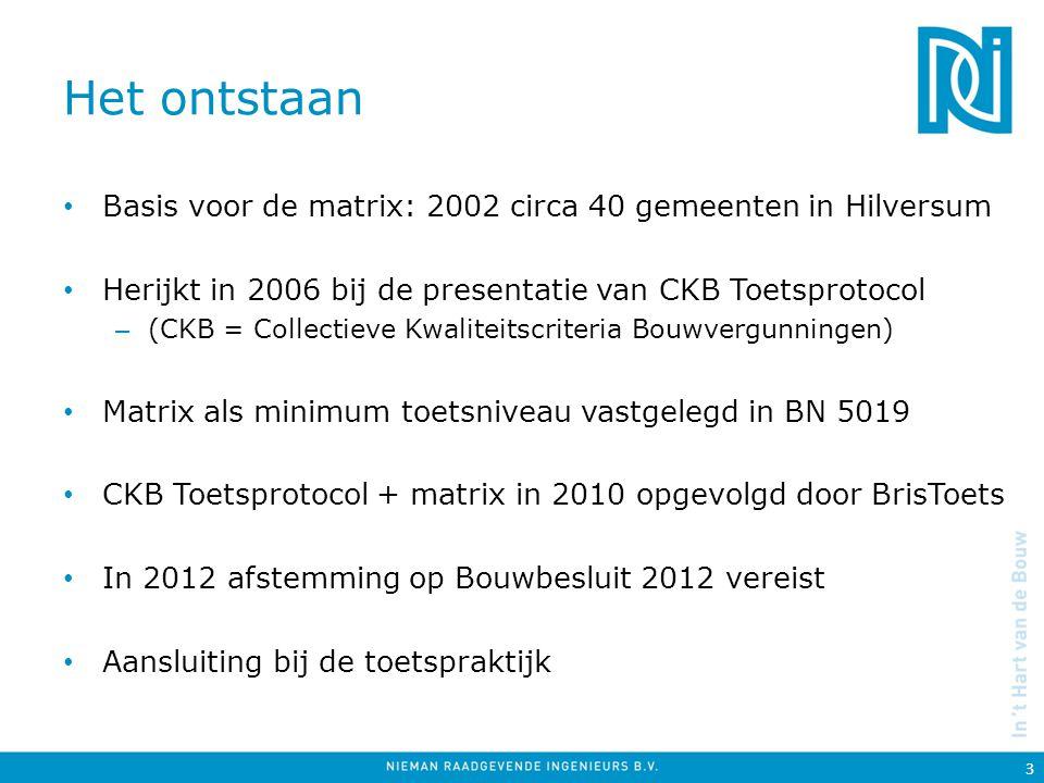 Het ontstaan Basis voor de matrix: 2002 circa 40 gemeenten in Hilversum Herijkt in 2006 bij de presentatie van CKB Toetsprotocol – (CKB = Collectieve Kwaliteitscriteria Bouwvergunningen) Matrix als minimum toetsniveau vastgelegd in BN 5019 CKB Toetsprotocol + matrix in 2010 opgevolgd door BrisToets In 2012 afstemming op Bouwbesluit 2012 vereist Aansluiting bij de toetspraktijk 3