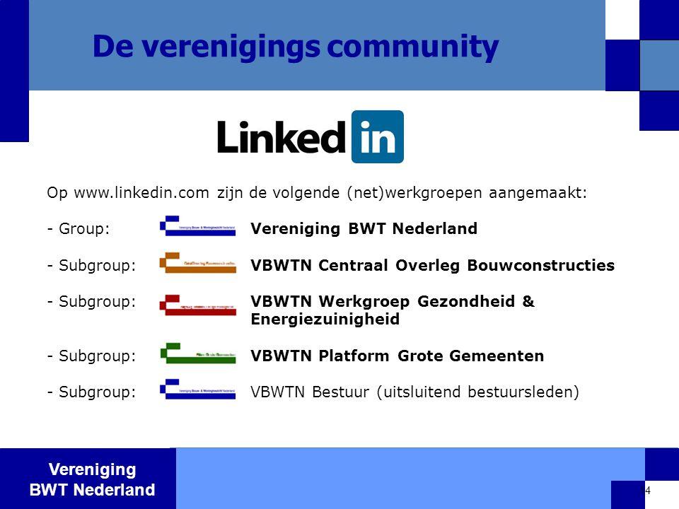 Vereniging BWT Nederland 14 De verenigings community Op www.linkedin.com zijn de volgende (net)werkgroepen aangemaakt: - Group: Vereniging BWT Nederland - Subgroup: VBWTN Centraal Overleg Bouwconstructies - Subgroup: VBWTN Werkgroep Gezondheid & Energiezuinigheid - Subgroup: VBWTN Platform Grote Gemeenten - Subgroup: VBWTN Bestuur (uitsluitend bestuursleden)