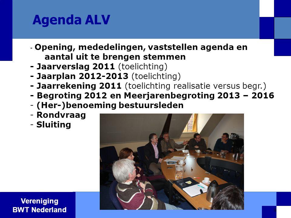 Vereniging BWT Nederland 9 Agenda ALV - Opening, mededelingen, vaststellen agenda en aantal uit te brengen stemmen - Jaarverslag 2011 (toelichting) - Jaarplan 2012-2013 (toelichting) - Jaarrekening 2011 (toelichting realisatie versus begr.) - Begroting 2012 en Meerjarenbegroting 2013 – 2016 - (Her-)benoeming bestuursleden - Rondvraag - Sluiting