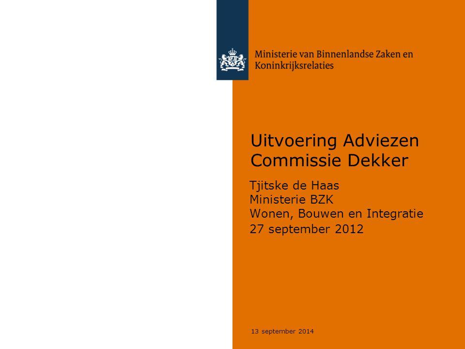 13 september 2014 Uitvoering Adviezen Commissie Dekker Tjitske de Haas Ministerie BZK Wonen, Bouwen en Integratie 27 september 2012