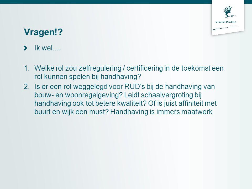 Vragen!? Ik wel.... 1.Welke rol zou zelfregulering / certificering in de toekomst een rol kunnen spelen bij handhaving? 2.Is er een rol weggelegd voor