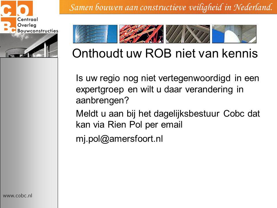 www.cobc.nl Samen bouwen aan constructieve veiligheid in Nederland. Onthoudt uw ROB niet van kennis Is uw regio nog niet vertegenwoordigd in een exper