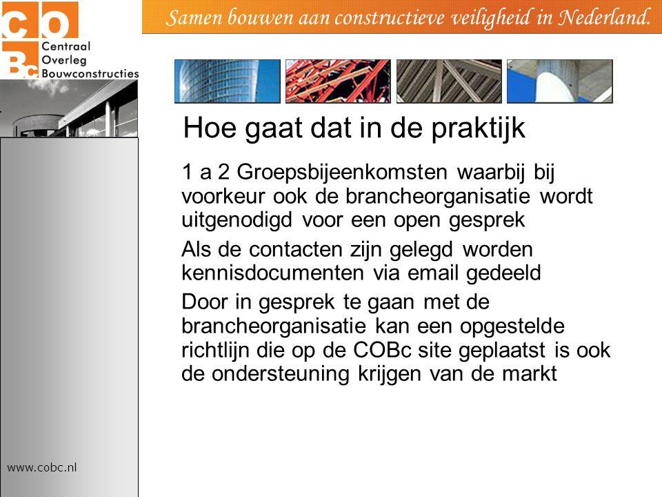 www.cobc.nl Samen bouwen aan constructieve veiligheid in Nederland. Hoe gaat dat in de praktijk 1 a 2 Groepsbijeenkomsten waarbij bij voorkeur ook de