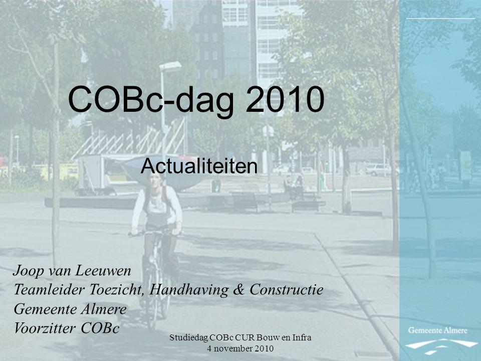Studiedag COBc CUR Bouw en Infra 4 november 2010 COBc-dag 2010 Actualiteiten Joop van Leeuwen Teamleider Toezicht, Handhaving & Constructie Gemeente Almere Voorzitter COBc