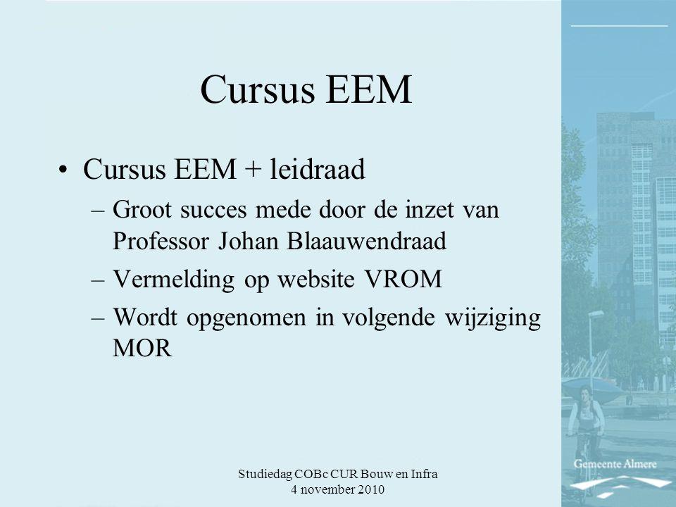 Studiedag COBc CUR Bouw en Infra 4 november 2010 Cursus EEM Cursus EEM + leidraad –Groot succes mede door de inzet van Professor Johan Blaauwendraad –Vermelding op website VROM –Wordt opgenomen in volgende wijziging MOR