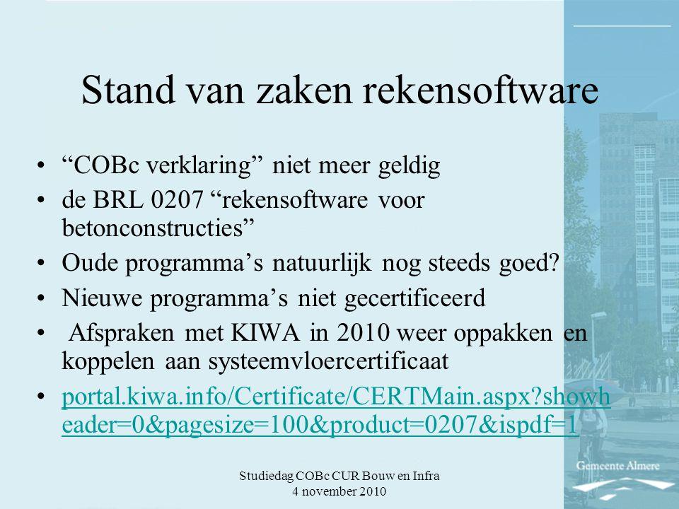 Studiedag COBc CUR Bouw en Infra 4 november 2010 Stand van zaken rekensoftware COBc verklaring niet meer geldig de BRL 0207 rekensoftware voor betonconstructies Oude programma's natuurlijk nog steeds goed.