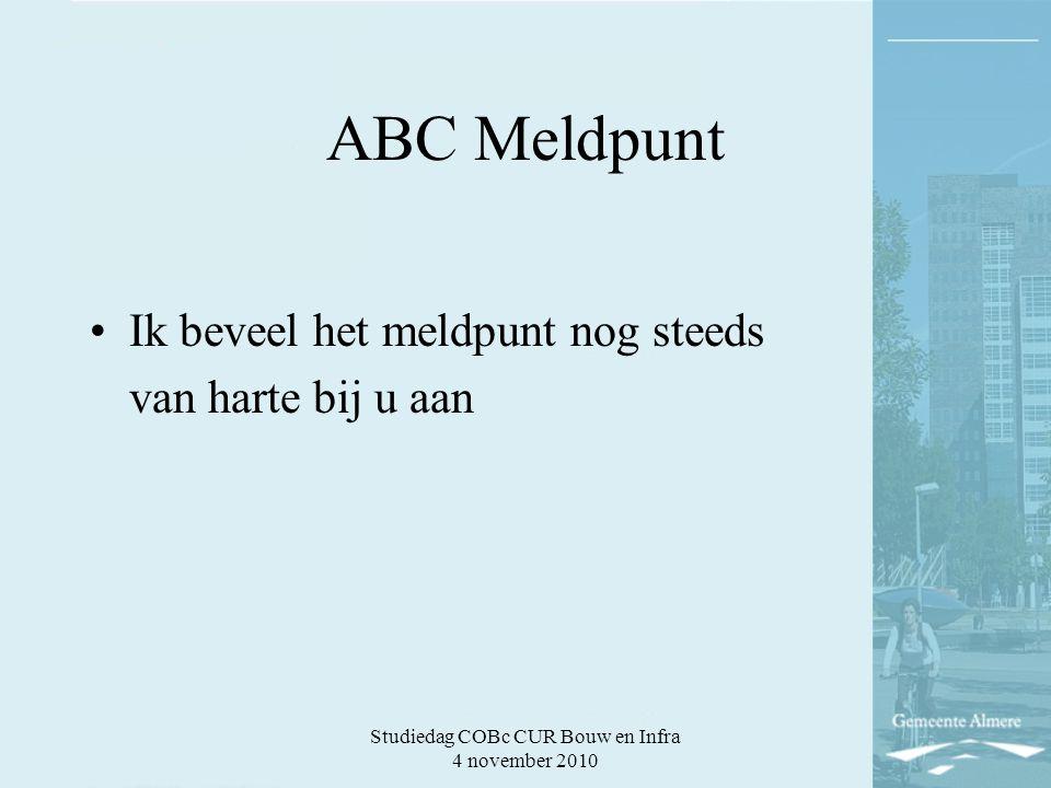 Studiedag COBc CUR Bouw en Infra 4 november 2010 ABC Meldpunt Ik beveel het meldpunt nog steeds van harte bij u aan