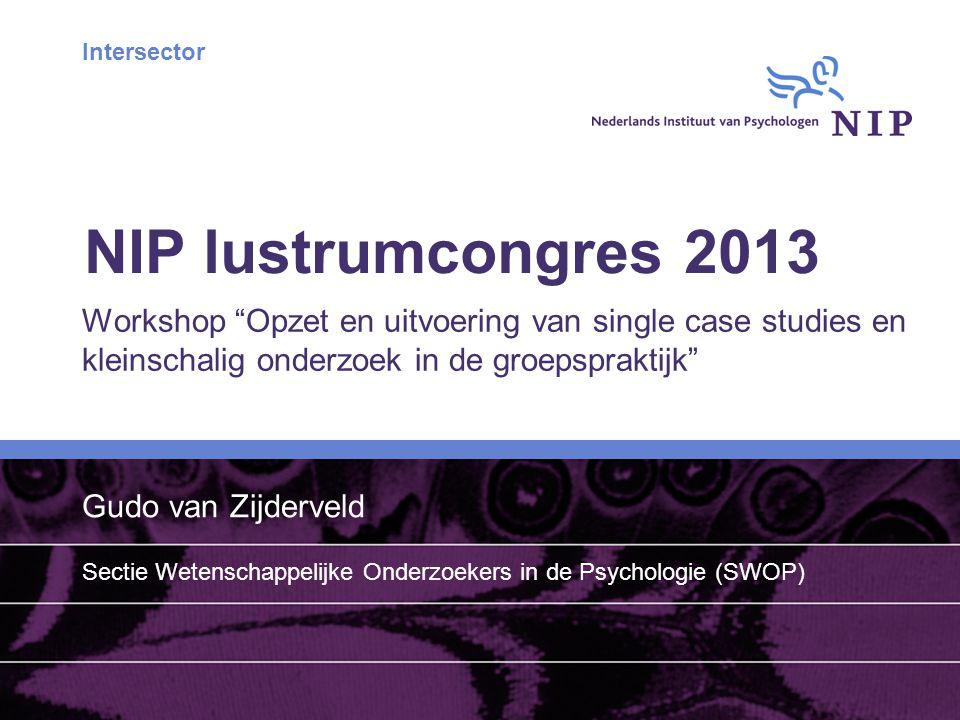 Intersector NIP lustrumcongres 2013 Workshop Opzet en uitvoering van single case studies en kleinschalig onderzoek in de groepspraktijk Gudo van Zijderveld Sectie Wetenschappelijke Onderzoekers in de Psychologie (SWOP)