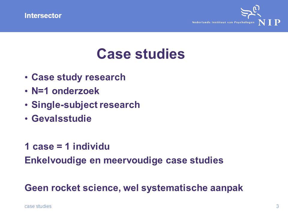 Intersector Case studies Case study research N=1 onderzoek Single-subject research Gevalsstudie 1 case = 1 individu Enkelvoudige en meervoudige case studies Geen rocket science, wel systematische aanpak case studies3