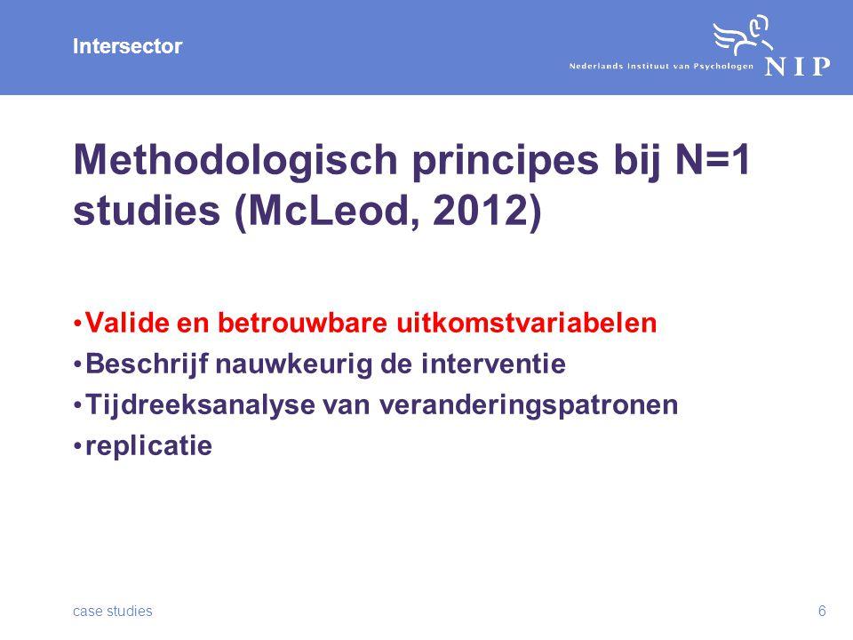 Intersector Methodologisch principes bij N=1 studies (McLeod, 2012) Valide en betrouwbare uitkomstvariabelen Beschrijf nauwkeurig de interventie Tijdreeksanalyse van veranderingspatronen replicatie case studies6