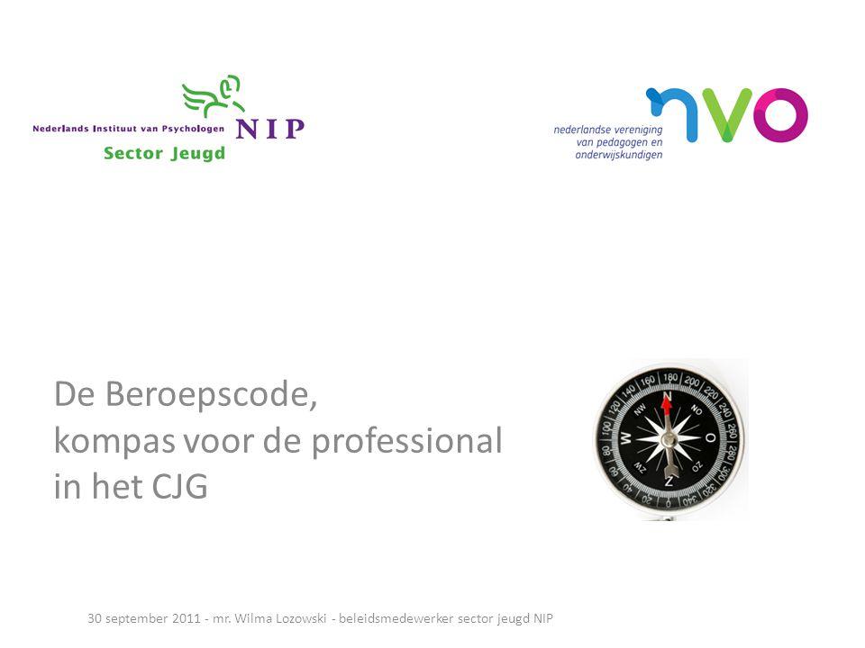 De Beroepscode, kompas voor de professional in het CJG 30 september 2011 - mr. Wilma Lozowski - beleidsmedewerker sector jeugd NIP