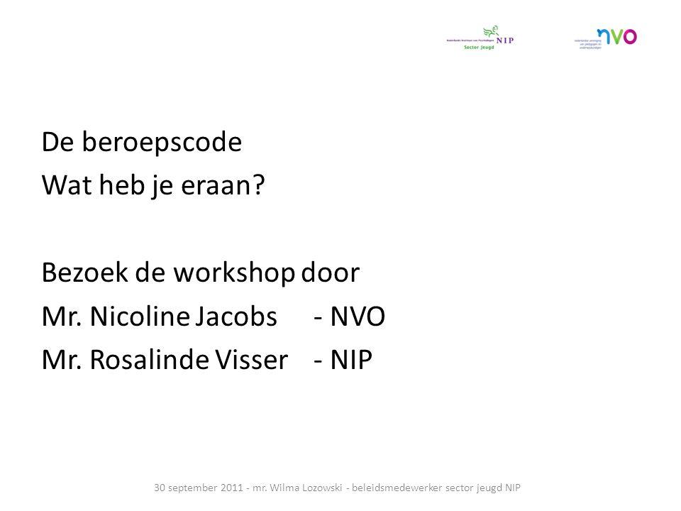 De beroepscode Wat heb je eraan? Bezoek de workshop door Mr. Nicoline Jacobs - NVO Mr. Rosalinde Visser - NIP 30 september 2011 - mr. Wilma Lozowski -