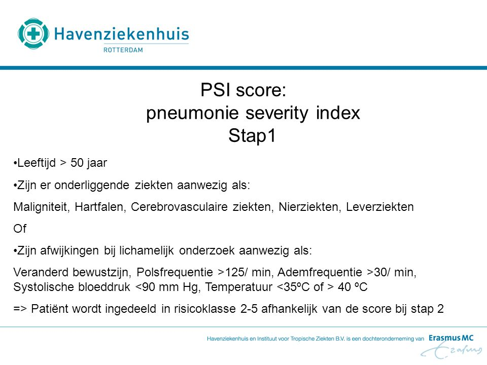 ManLeeftijd (jaren) in punten VrouwLeeftijd (jaren) in punten Verpleeghuisbewoner+10 Maligniteit+30 Leverziekte+20 Hartfalen+10 Cerebrovasculaire ziekte+10 Nierziekte+10 Verwardheid+20 Ademfrequentie >30/ min.+20 Systolische bloeddruk < 90 mm Hg +20 Temperatuur 40 ºC +15 Polsfrequentie >125 / min.+10 Arteriële pH <7,35+30 Ureum >11,0 mmol/l+20 Na <130 mmol/l+20 Glucose >14,0 mmol/l+10 Ht < 30%+10 PaO2 < 60 mm Hg+10 Pleuravocht+10 Totaal * Klasse 10,1 % Klasse 2<70 punten (0,6%) Klasse 371-90 punten (0,9%) Klasse 491-130 punten (9,3%) Klasse 5 Ernstige pneumonie >130 punten (27%mortaliteit) PSI-score - Stap 2