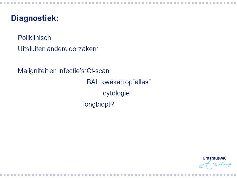 """Diagnostiek:  Poliklinisch:  Uitsluiten andere oorzaken:  Maligniteit en infectie's:Ct-scan  BAL:kweken op""""alles""""  cytologie  longbiopt?"""