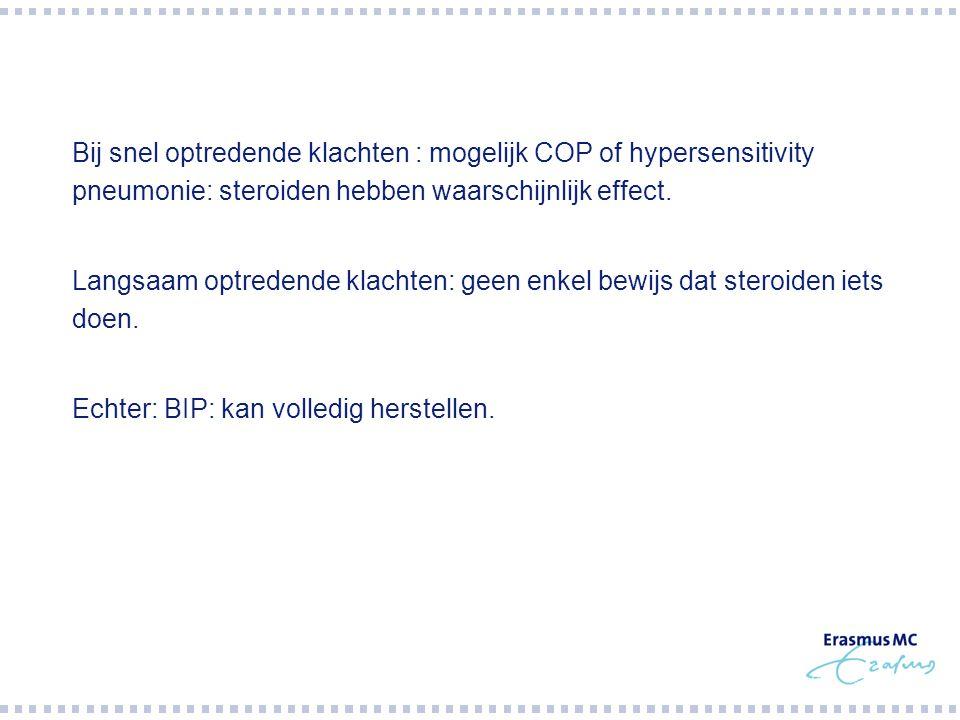  Bij snel optredende klachten : mogelijk COP of hypersensitivity pneumonie: steroiden hebben waarschijnlijk effect.  Langsaam optredende klachten: g