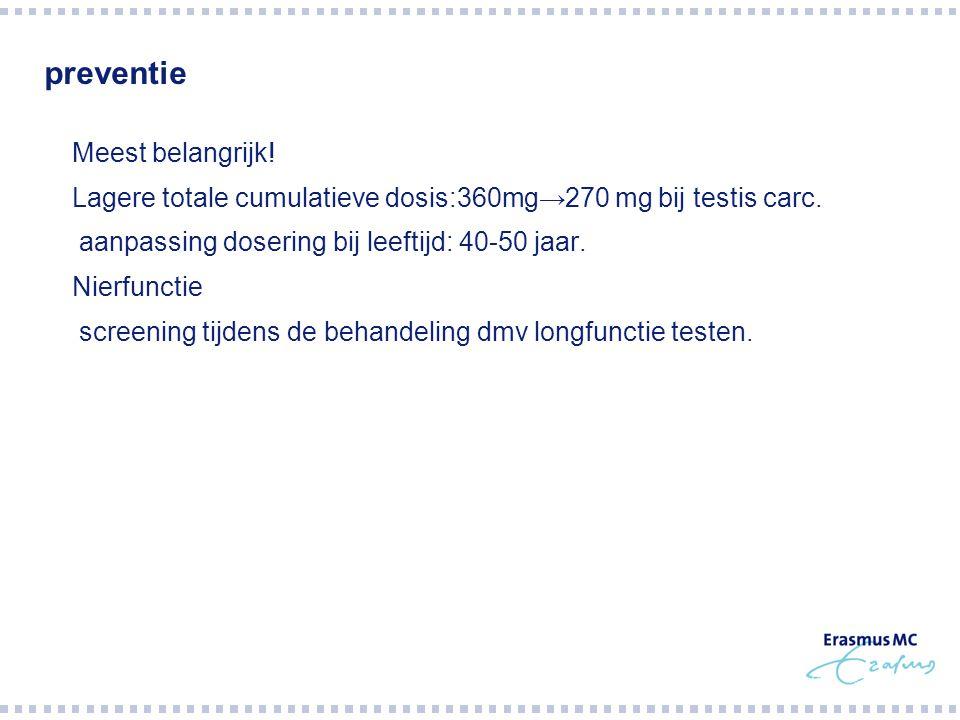 preventie  Meest belangrijk!  Lagere totale cumulatieve dosis:360mg→270 mg bij testis carc.  aanpassing dosering bij leeftijd: 40-50 jaar.  Nierfu