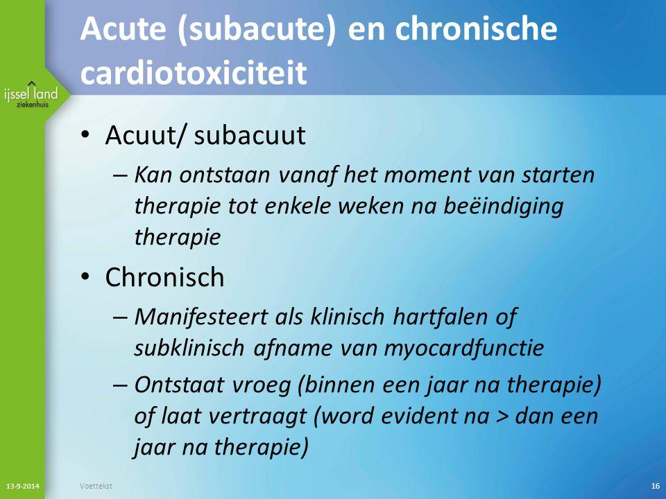 Acute (subacute) en chronische cardiotoxiciteit Acuut/ subacuut – Kan ontstaan vanaf het moment van starten therapie tot enkele weken na beëindiging t
