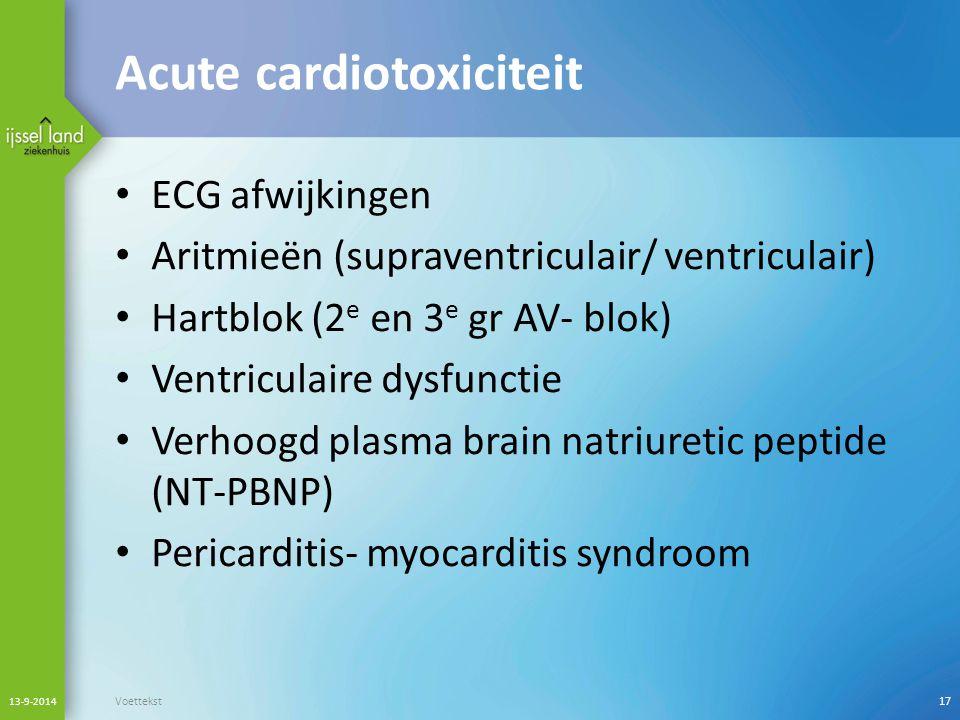 Acute cardiotoxiciteit ECG afwijkingen Aritmieën (supraventriculair/ ventriculair) Hartblok (2 e en 3 e gr AV- blok) Ventriculaire dysfunctie Verhoogd