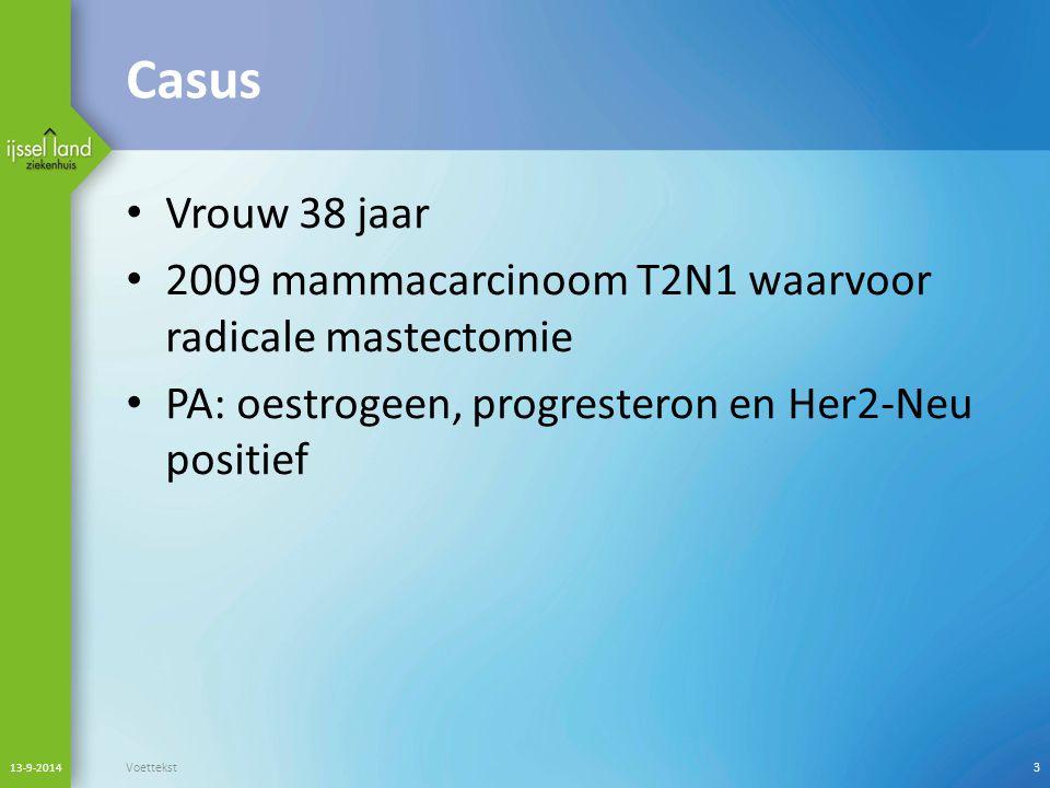 Casus Vrouw 38 jaar 2009 mammacarcinoom T2N1 waarvoor radicale mastectomie PA: oestrogeen, progresteron en Her2-Neu positief 13-9-2014 Voettekst3