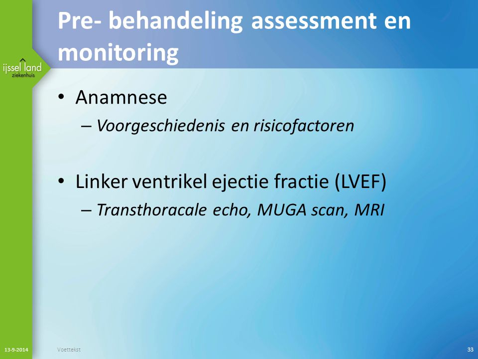 Pre- behandeling assessment en monitoring Anamnese – Voorgeschiedenis en risicofactoren Linker ventrikel ejectie fractie (LVEF) – Transthoracale echo,