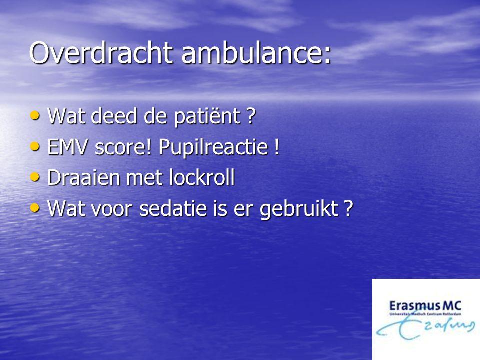 Overdracht ambulance: Wat deed de patiënt ? Wat deed de patiënt ? EMV score! Pupilreactie ! EMV score! Pupilreactie ! Draaien met lockroll Draaien met