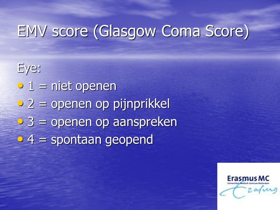 EMV score (Glasgow Coma Score) Eye: 1 = niet openen 1 = niet openen 2 = openen op pijnprikkel 2 = openen op pijnprikkel 3 = openen op aanspreken 3 = o
