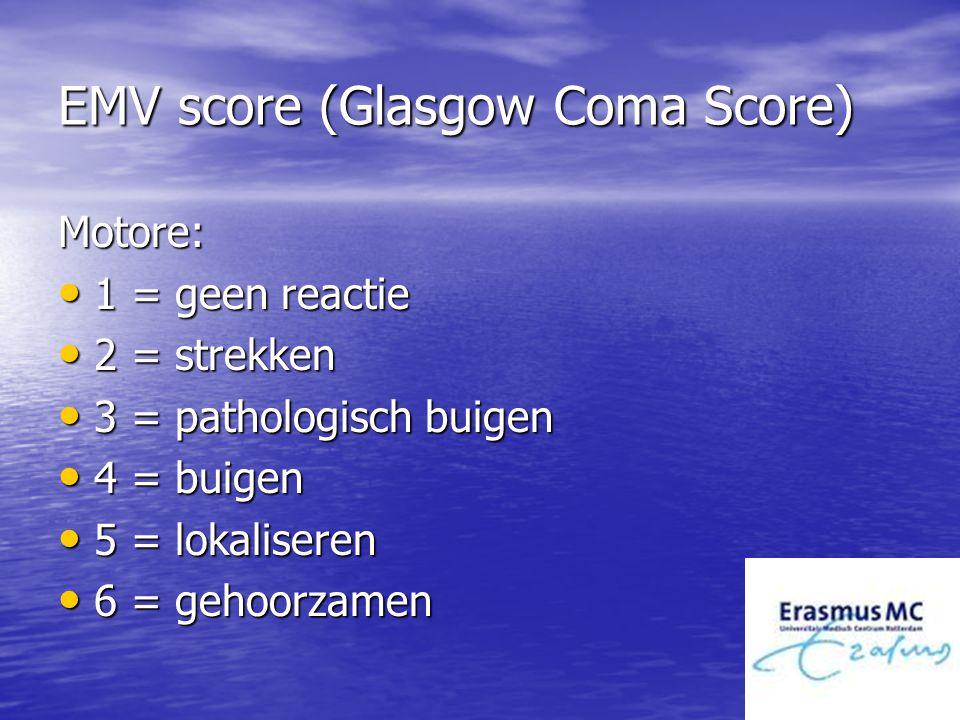 EMV score (Glasgow Coma Score) Motore: 1 = geen reactie 1 = geen reactie 2 = strekken 2 = strekken 3 = pathologisch buigen 3 = pathologisch buigen 4 =