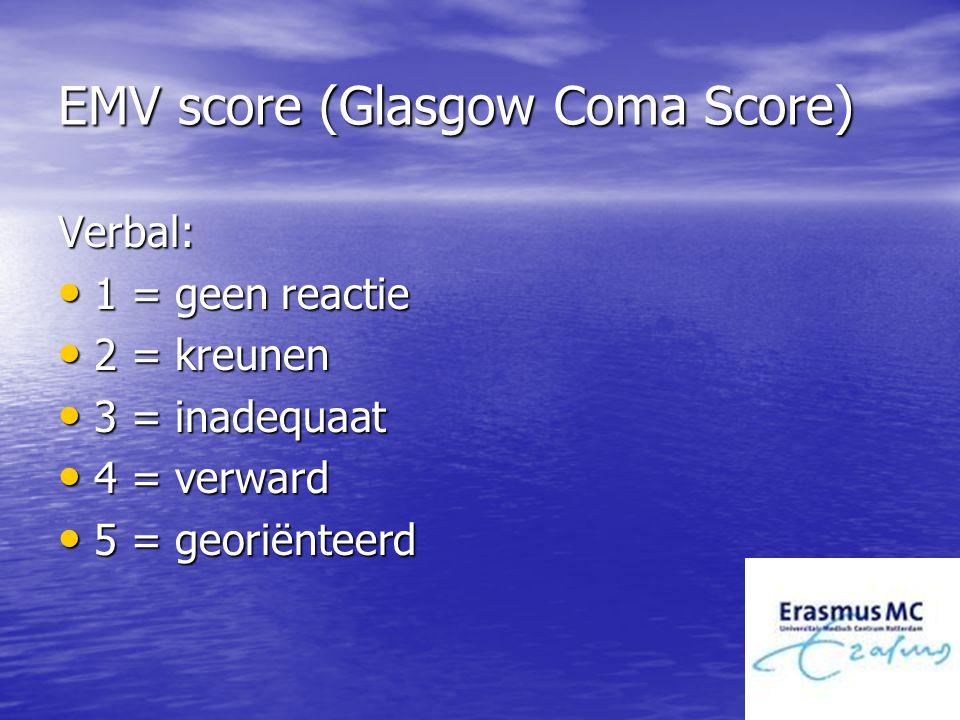 EMV score (Glasgow Coma Score) Verbal: 1 = geen reactie 1 = geen reactie 2 = kreunen 2 = kreunen 3 = inadequaat 3 = inadequaat 4 = verward 4 = verward