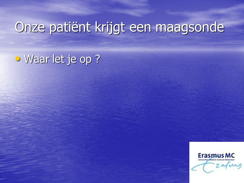 Onze patiënt krijgt een maagsonde Waar let je op ? Waar let je op ?